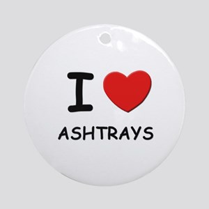 I love ashtrays  Ornament (Round)