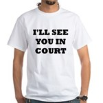 I'LL SEE YOU IN COURT White T-Shirt