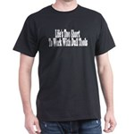 Life's too short to work with Dark T-Shirt