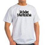 Life's too short to work with Light T-Shirt