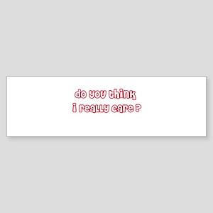 Do You Think I Really Care Bumper Sticker