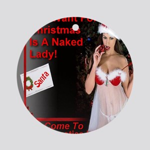 All I Want For Christmas Is A Naked Round Ornament