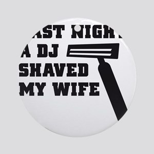 Last night a deejay shaved my wife Round Ornament