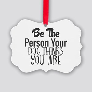 Be The Person Your Dog Thinks You Picture Ornament