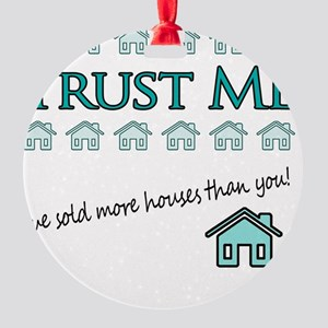 Trust Me: Ive sold more houses than Round Ornament