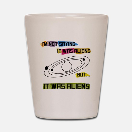 I'm not saying it was aliens but... Shot Glass