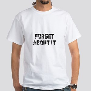 Forget About It White T-Shirt
