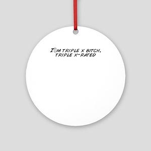 I_m_triple_x_bitch__triple_x_rated Round Ornament