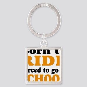 born to ride  forced to go to scho Square Keychain