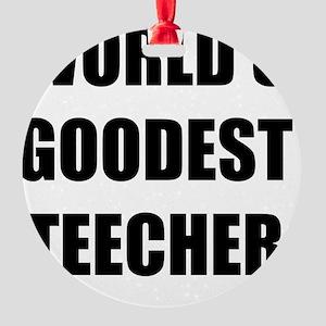 Worlds Goodest Teacher Round Ornament