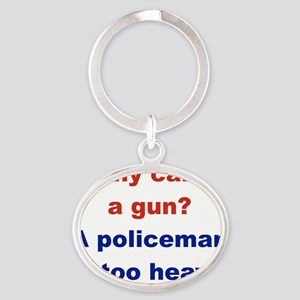 WHY CARRY A GUN A POLICEMAN IS TOO H Oval Keychain