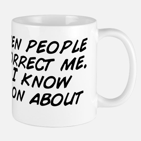 I hate when people try and correct me.  Mug