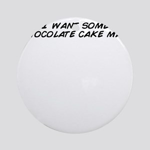 I want some chocolate cake man Round Ornament