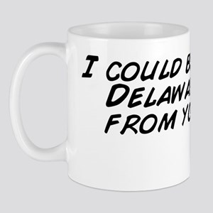 I could be living in Delaware, away fro Mug
