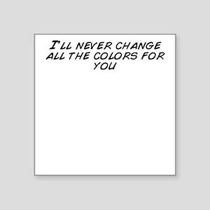 "I'll never change all  Square Sticker 3"" x 3"""