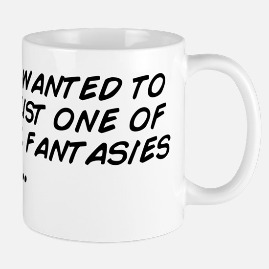 I always wanted to act out just one of  Mug