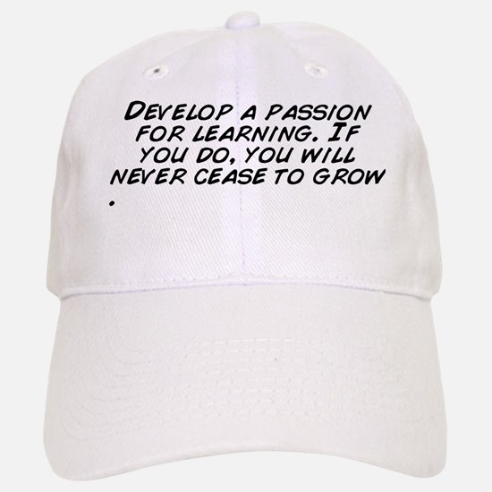 Develop a passion for learning. If you do, you Baseball Baseball Cap