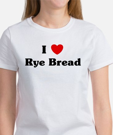 I love Rye Bread Women's T-Shirt