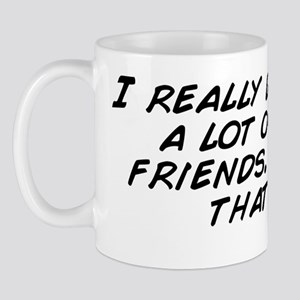 I really don't have a lot of close Mug