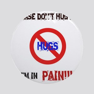 Please don't hug me, I'm in pain! Round Ornament
