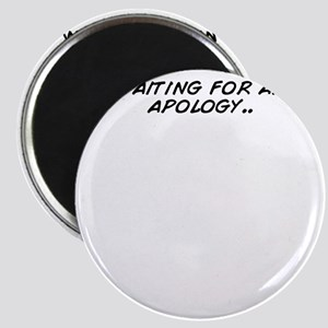 waiting for an apology.. Magnet