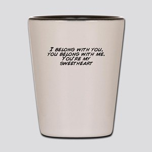 I belong with you, you belong with me.  Shot Glass