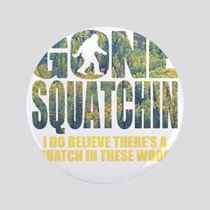 "Gone Squatchin *Special Deep Forest Ed 3.5"" Button"