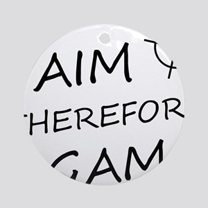 I aim, therefore, I game! Round Ornament