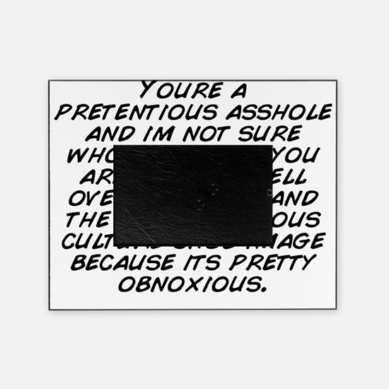 Youre a pretentious asshole and im n Picture Frame