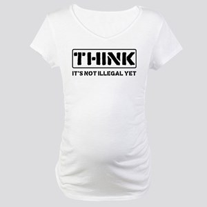Think: It's Not Illegal Maternity T-Shirt