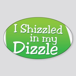 I Shizzled in my Dizzle Sticker (Oval)