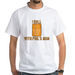 I Roll with Phil's Mom 2007 White T-Shirt