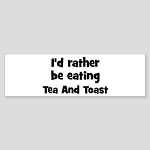 Rather be eating Tea And Toas Bumper Sticker