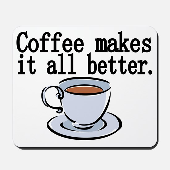 Coffee makes it all better Mousepad