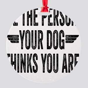 Be The Person Your Dog Thinks You A Round Ornament