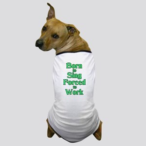 Born to Sing Forced to Work Dog T-Shirt