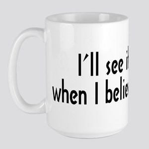 """I'll See It When I Believe It"" Large Mug"