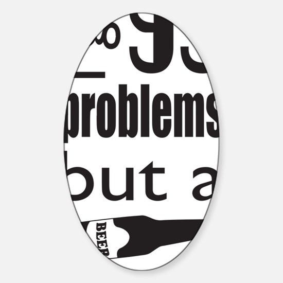 99 Problems but a beer ain't one. Sticker (Oval)