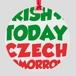 Irish Today Czech Tomorrow Round Ornament