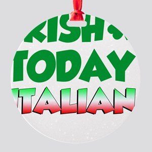 Irish Today Italian Tomorrow Round Ornament