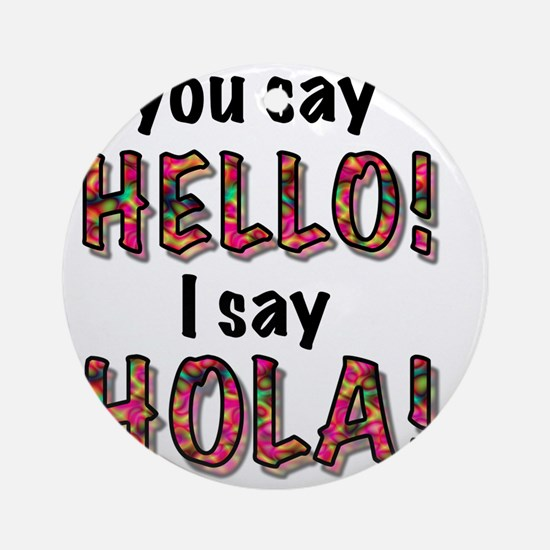 you say  hello i say hola, gifts Round Ornament