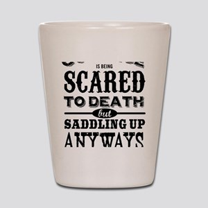 Courage is being scared to death but sa Shot Glass