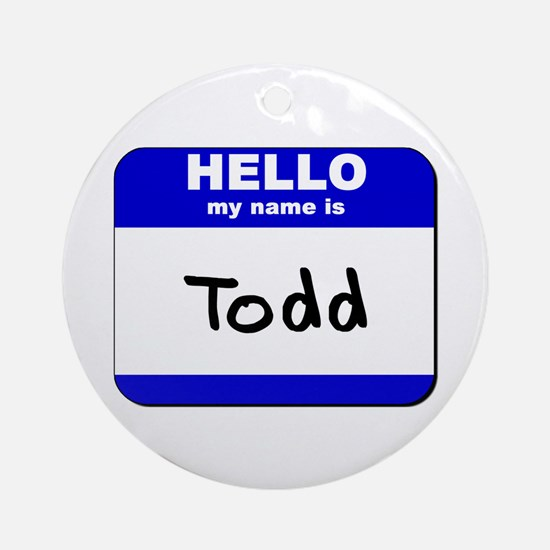 hello my name is todd  Ornament (Round)