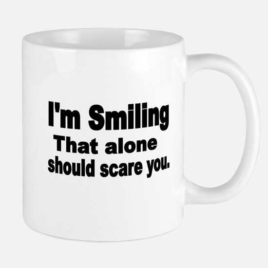 Im Smiling. That alone should scare you. Mugs