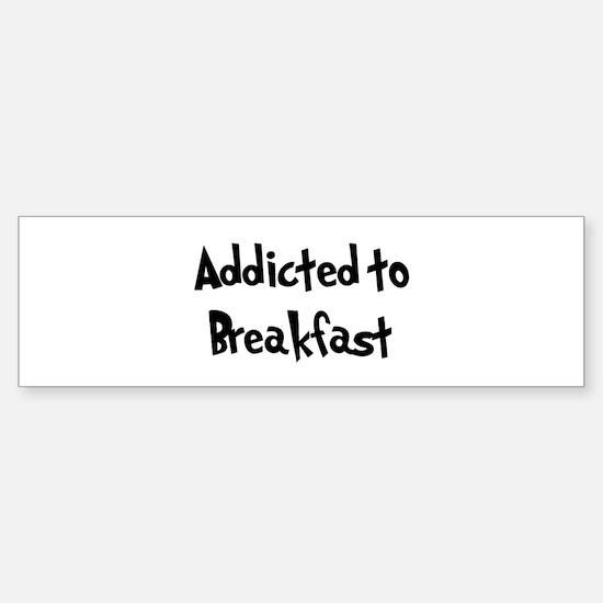 Addicted to Breakfast Bumper Bumper Bumper Sticker