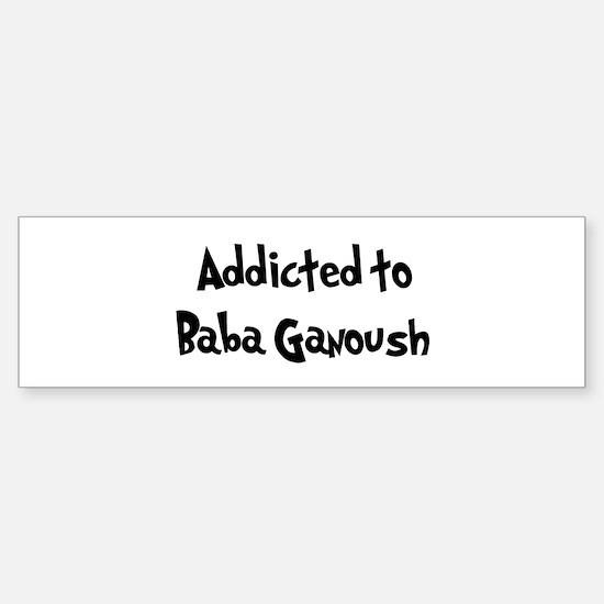 Addicted to Baba Ganoush Bumper Bumper Bumper Sticker