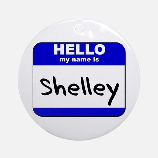 hello my name is shelley  Ornament (Round)
