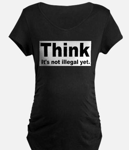 THINK ITS NOT ILLEGAL YET.png Maternity T-Shirt