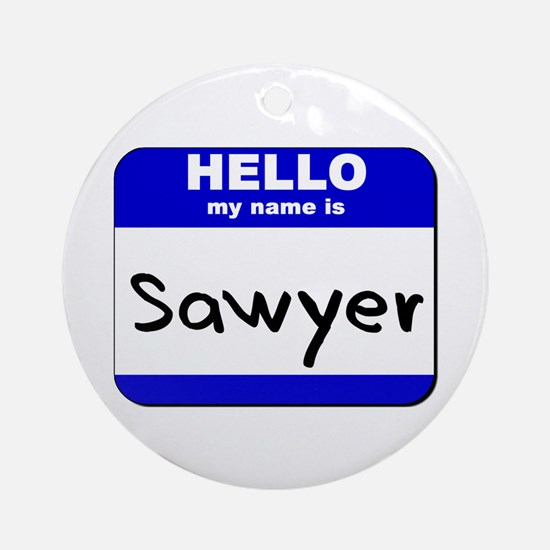hello my name is sawyer  Ornament (Round)