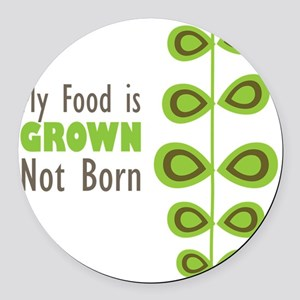 my food is grown not born Round Car Magnet